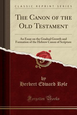 The Canon of the Old Testament: An Essay on the Gradual Growth and Formation of the Hebrew Canon of Scripture (Classic Reprint) - Ryle, Herbert Edward