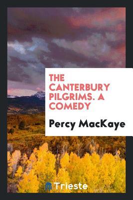 The Canterbury Pilgrims. a Comedy - Mackaye, Percy