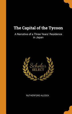 The Capital of the Tycoon: A Narrative of a Three Years' Residence in Japan - Alcock, Rutherford