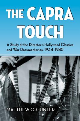 The Capra Touch: A Study of the Director's Hollywood Classics and War Documentaries, 1934-1945 - Gunter, Matthew C