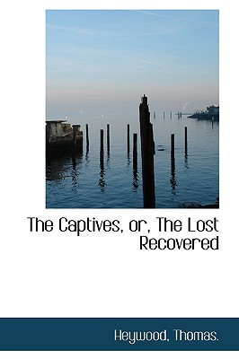 The Captives, Or, the Lost Recovered - Thomas, Heywood