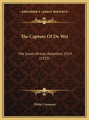 The Capture of de Wet the Capture of de Wet: The South African Rebellion, 1914 (1915) the South African Rebellion, 1914 (1915) - Sampson, Philip J