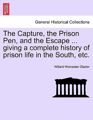 The Capture, the Prison Pen, and the Escape ... Giving a Complete History of Prison Life in the South, Etc. - Glazier, Willard Worcester