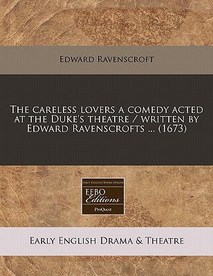 The Careless Lovers a Comedy Acted at the Duke's Theatre / Written by Edward Ravenscrofts ... (1673) - Ravenscroft, Edward
