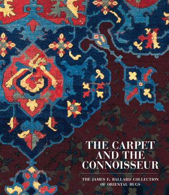 The Carpet and the Connoisseur: The James F. Ballard Collection of Oriental Rugs - St Louis Art Museum, and Denny, Walter B, and Farnham, Thomas Jefferson