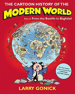The Cartoon History of the Modern World, Part II: From the Bastille to Baghdad - Gonick, Larry