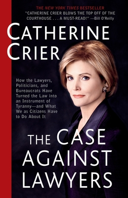 The Case Against Lawyers: How the Lawyers, Politicians, and Bureaucrats Have Turned the Law Into an Instrument of Tyranny--And What We as Citizens Have to Do about It - Crier, Catherine