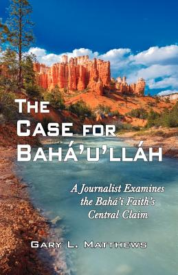 The Case for Baha'u'llah: A Journalist Examines the Baha'i Faith's Central Claim - Matthews, Gary L