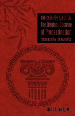 The Case for Election the Original Doctrine of Predestination, Presented by the Apostles - Carr, Ph D Marc a