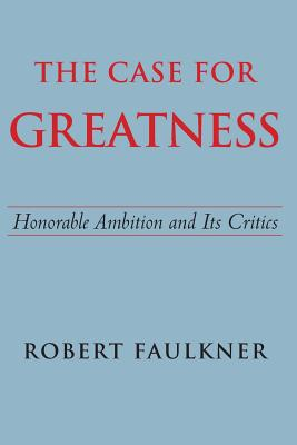 The Case for Greatness: Honorable Ambition and Its Critics - Faulkner, Robert