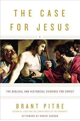 The Case for Jesus: The Biblical and Historical Evidence for Christ - Pitre, Brant, and Barron, Robert, Father (Afterword by)