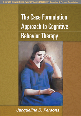 The Case Formulation Approach to Cognitive-Behavior Therapy - Persons, Jacqueline B, PhD