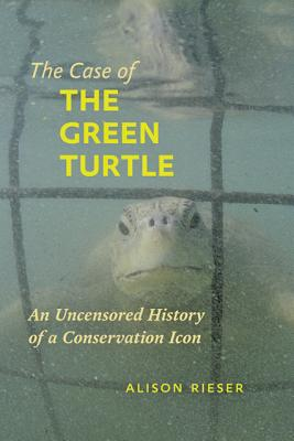 The Case of the Green Turtle: An Uncensored History of a Conservation Icon - Rieser, Alison