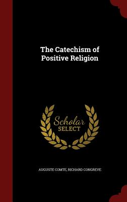 The Catechism of Positive Religion - Comte, Auguste, and Congreve, Richard