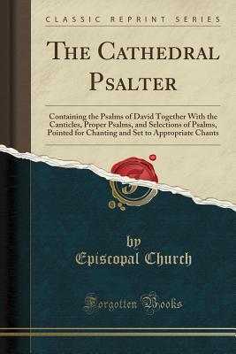The Cathedral Psalter: Containing the Psalms of David Together with the Canticles, Proper Psalms, and Selections of Psalms, Pointed for Chanting and Set to Appropriate Chants (Classic Reprint) - Church, Episcopal