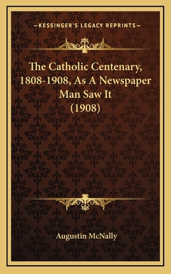 The Catholic Centenary, 1808-1908, as a Newspaper Man Saw It (1908) - McNally, Augustin