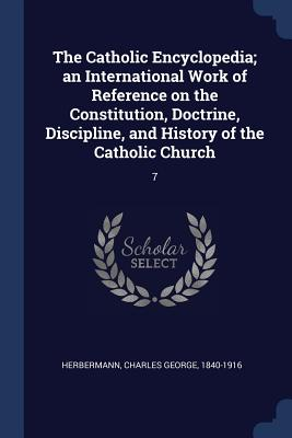 The Catholic Encyclopedia; An International Work of Reference on the Constitution, Doctrine, Discipline, and History of the Catholic Church: 7 - Herbermann, Charles George