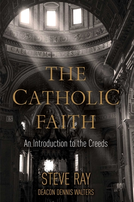 The Catholic Faith: An Introduction to the Creeds - Ray, Stephen K, and Walters, R Dennis