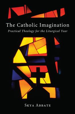 The Catholic Imagination: Practical Theology for the Liturgical Year - Abbate, Skya