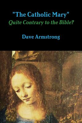 """""""The Catholic Mary"""": Quite Contrary to the Bible? - Armstrong, Dave"""