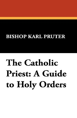 The Catholic Priest: A Guide to Holy Orders - Pruter, Bishop Karl