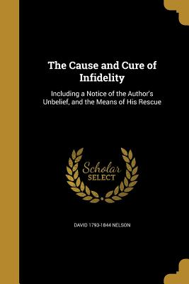 The Cause and Cure of Infidelity - Nelson, David 1793-1844