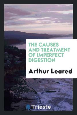 The Causes and Treatment of Imperfect Digestion - Leared, Arthur