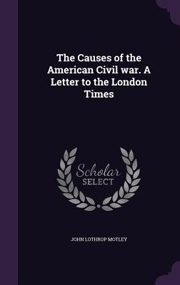 The Causes of the American Civil War. a Letter to the London Times - Motley, John Lothrop