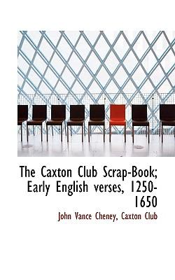 The Caxton Club Scrap-Book; Early English Verses, 1250-1650 - Cheney, John Vance, and Caxton Club, Club (Creator)