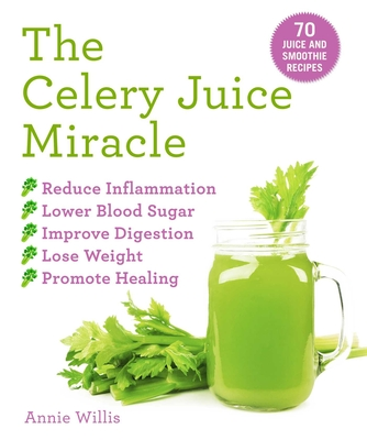 The Celery Juice Miracle: 70 Juice and Smoothie Recipes - Willis, Annie