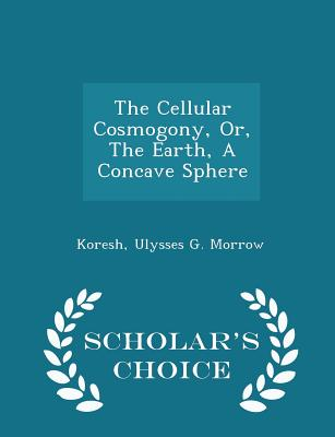 The Cellular Cosmogony, Or, the Earth, a Concave Sphere - Scholar's Choice Edition - Koresh (Creator), and Ulysses G Morrow (Creator)