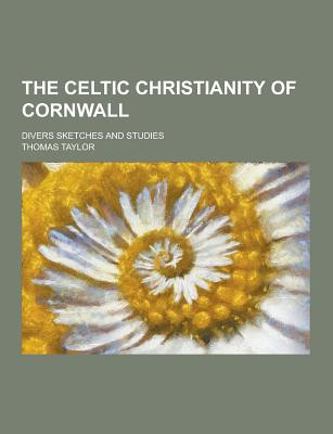 The Celtic Christianity of Cornwall; Divers Sketches and Studies - Taylor, Thomas