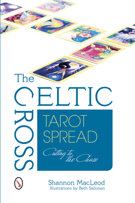 The Celtic Cross Tarot Spread: Cutting to the Chase - MacLeod, Shannon