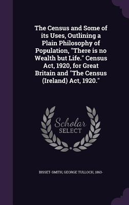 The Census and Some of Its Uses, Outlining a Plain Philosophy of Population, There Is No Wealth But Life. Census ACT, 1920, for Great Britain and the Census (Ireland) ACT, 1920. - Bisset-Smith, George Tulloch
