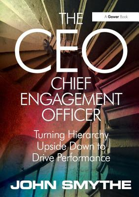 The Ceo: Chief Engagement Officer: Turning Hierarchy Upside Down to Drive Performance - Smythe, John