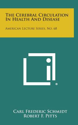 The Cerebral Circulation in Health and Disease: American Lecture Series, No. 68 - Schmidt, Carl Frederic, and Pitts, Robert F (Editor)