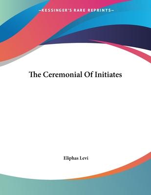 The Ceremonial of Initiates - Levi, Eliphas