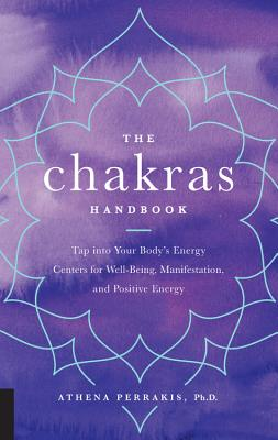 The Chakras Handbook: Tap into Your Body's Energy Centers for Well-Being, Manifestation, and Positive Energy - Perrakis, Athena