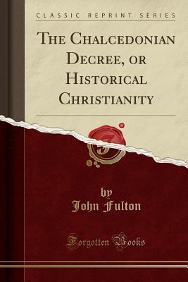 The Chalcedonian Decree, or Historical Christianity (Classic Reprint) - Fulton, John, Prof.