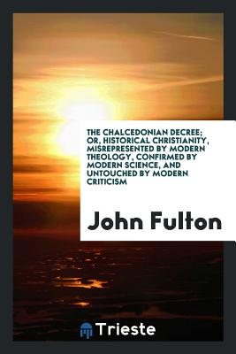 The Chalcedonian Decree; Or, Historical Christianity, Misrepresented by Modern Theology, Confirmed by Modern Science, and Untouched by Modern Criticism - Fulton, John, Prof.