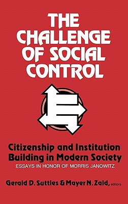The Challenge of Social Control: Citizenship and Institution Building in Modern Society: Essays in Honor of Morris Janowitz - Suttles, Gerald D, and Zald, Mayer N, and Unknown