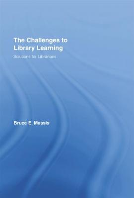 The Challenges to Library Learning: Solutions for Librarians - Massis, Bruce E