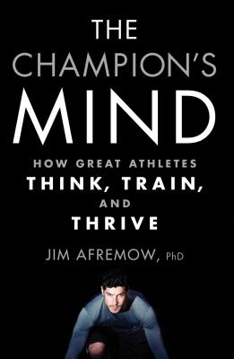 The Champion's Mind: How Great Athletes Think, Train, and Thrive - Afremow, Jim, PhD, and Craig, Jim (Foreword by)