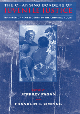 The Changing Borders of Juvenile Justice: Transfer of Adolescents to the Criminal Court - Fagan, Jeffrey (Editor), and Zimring, Franklin E (Editor)