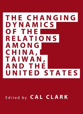 The Changing Dynamics of the Relations among China, Taiwan, and the United States - Clark, Cal (Editor), and Clark, Janet (Editor)