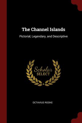 The Channel Islands: Pictorial, Legendary, and Descriptive - Rooke, Octavius
