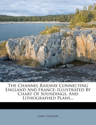 The Channel Railway Connecting England and France: Illustrated by Chart of Soundings, and Lithographed Plans... - Chalmers, James, LLB