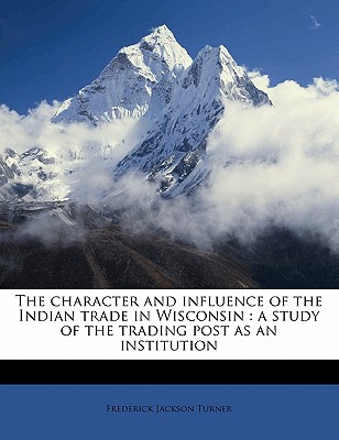 The Character and Influence of the Indian Trade in Wisconsin: A Study of the Trading Post as an Institution - Turner, Frederick Jackson