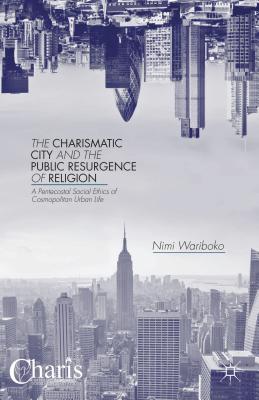 The Charismatic City and the Public Resurgence of Religion: A Pentecostal Social Ethics of Cosmopolitan Urban Life - Wariboko, N.