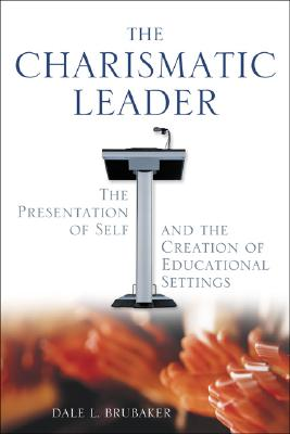 The Charismatic Leader: The Presentation of Self and the Creation of Educational Settings - Brubaker, Dale L